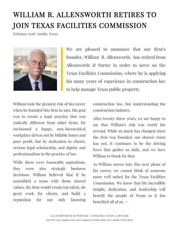We are pleased to announce that our firm's  founder, William  R. Allensworth,  has retired from Allensworth & Porter in order to serve on the Texas Facilities Commission, where he is applying his many years of experience in construction law to help manage Texas... </div>       </div><br />       <div class=